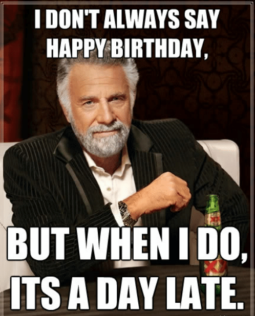 i-dont-always-say-happy-birthday-but-when-i-do-50132699.png.f1ead0efbeb8474fb34e194db291aea1.png